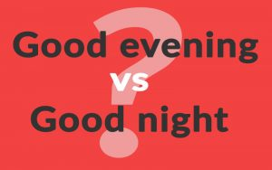 Good evening vs good night